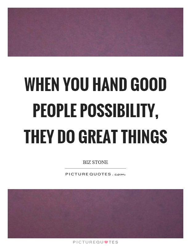 When you hand good people possibility, they do great things Picture Quote #1