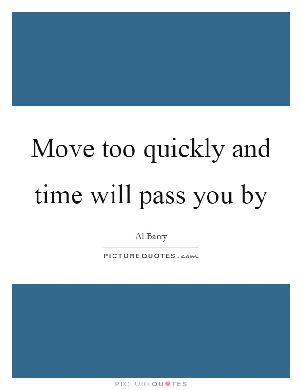 Move too quickly and time will pass you by Picture Quote #1