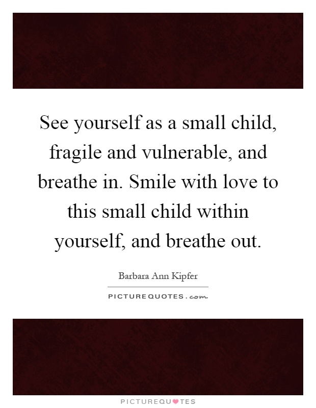 See yourself as a small child, fragile and vulnerable, and breathe in. Smile with love to this small child within yourself, and breathe out Picture Quote #1