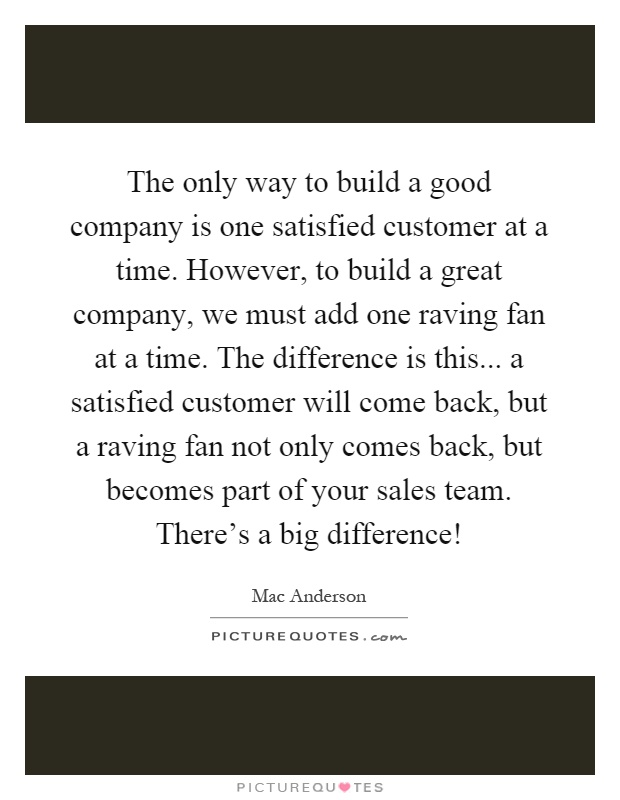 The only way to build a good company is one satisfied customer at a time. However, to build a great company, we must add one raving fan at a time. The difference is this... a satisfied customer will come back, but a raving fan not only comes back, but becomes part of your sales team. There's a big difference! Picture Quote #1
