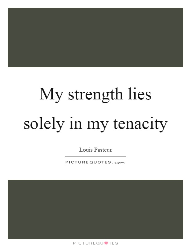 My strength lies solely in my tenacity Picture Quote #1
