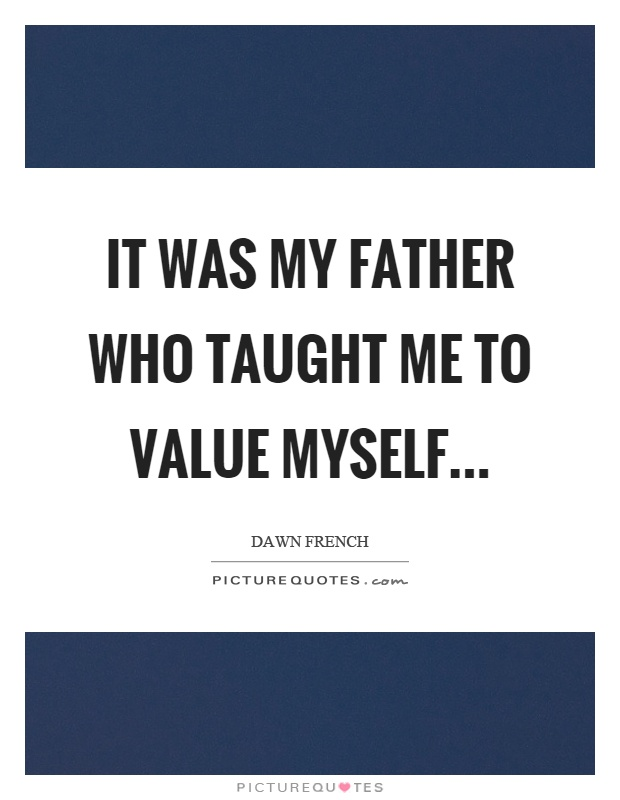 It was my father who taught me to value myself Picture Quote #1