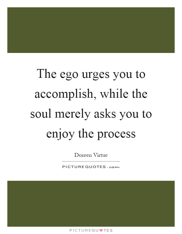 The ego urges you to accomplish, while the soul merely asks you to enjoy the process Picture Quote #1