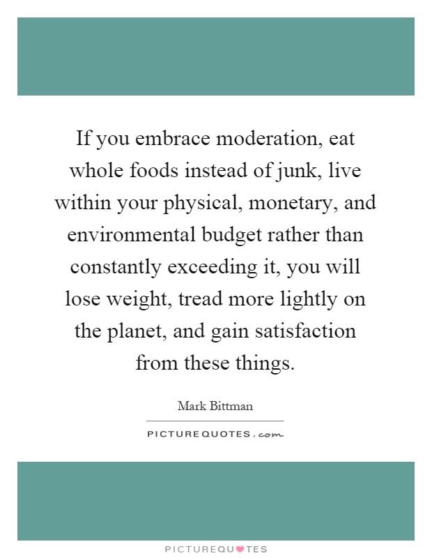 If you embrace moderation, eat whole foods instead of junk, live within your physical, monetary, and environmental budget rather than constantly exceeding it, you will lose weight, tread more lightly on the planet, and gain satisfaction from these things Picture Quote #1