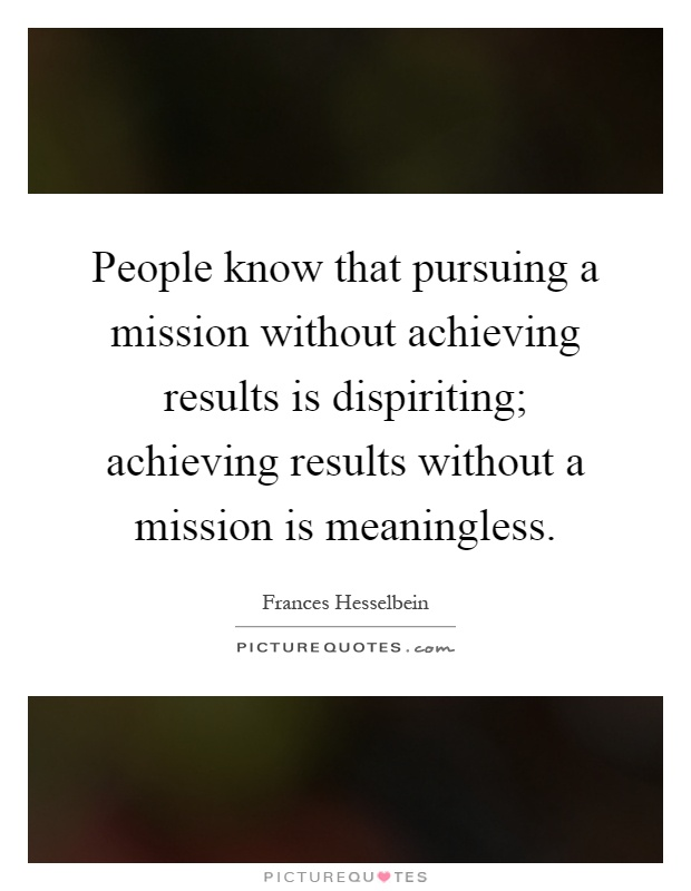 People know that pursuing a mission without achieving results is dispiriting; achieving results without a mission is meaningless Picture Quote #1