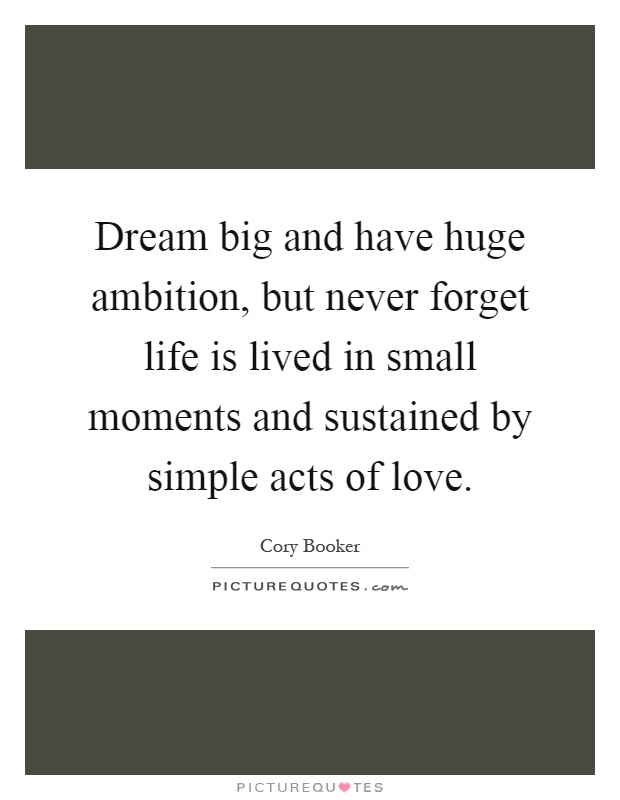 Dream big and have huge ambition, but never forget life is lived in small moments and sustained by simple acts of love Picture Quote #1