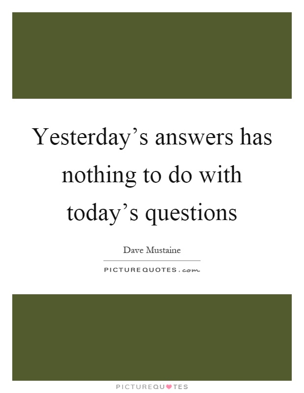 Yesterday's answers has nothing to do with today's questions Picture Quote #1