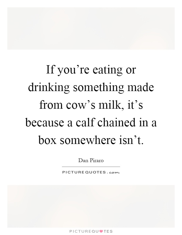 If you're eating or drinking something made from cow's milk, it's because a calf chained in a box somewhere isn't Picture Quote #1