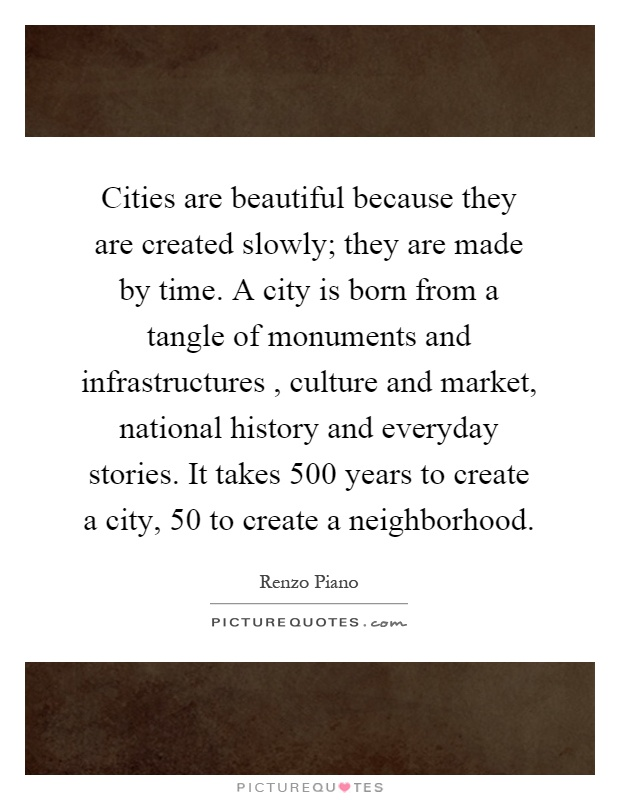 Cities are beautiful because they are created slowly; they are made by time. A city is born from a tangle of monuments and infrastructures, culture and market, national history and everyday stories. It takes 500 years to create a city, 50 to create a neighborhood Picture Quote #1