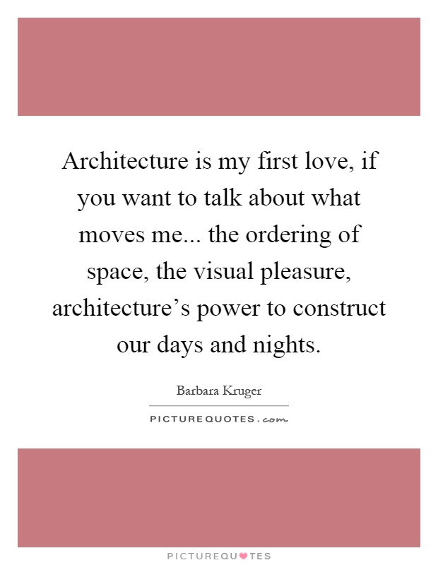 Architecture Is My First Love If You Want To Talk About What Moves Me The Ordering Of Space Visual Pleasure Architectures Power Construct Our