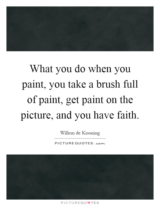 What you do when you paint, you take a brush full of paint, get paint on the picture, and you have faith Picture Quote #1
