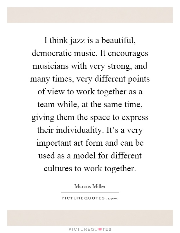 I think jazz is a beautiful, democratic music. It encourages musicians with very strong, and many times, very different points of view to work together as a team while, at the same time, giving them the space to express their individuality. It's a very important art form and can be used as a model for different cultures to work together Picture Quote #1