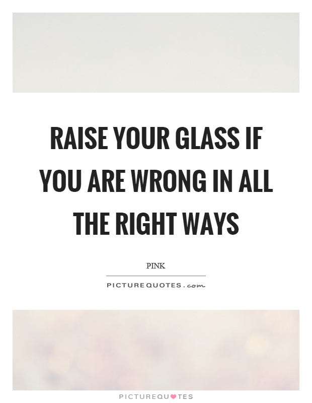 Raise your glass if you are wrong in all the right ways Picture Quote #1