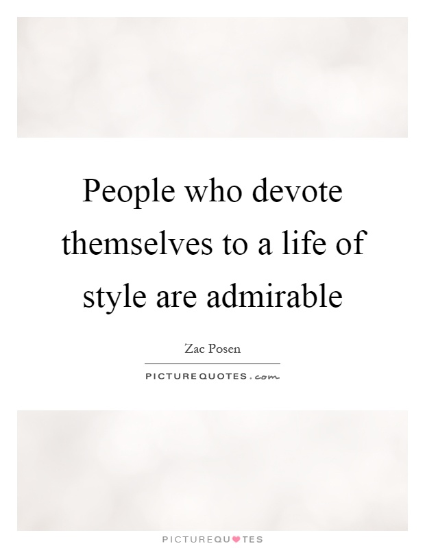 People who devote themselves to a life of style are admirable Picture Quote #1