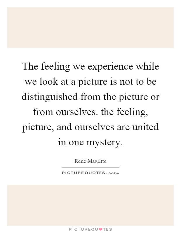 The feeling we experience while we look at a picture is not to be distinguished from the picture or from ourselves. the feeling, picture, and ourselves are united in one mystery Picture Quote #1
