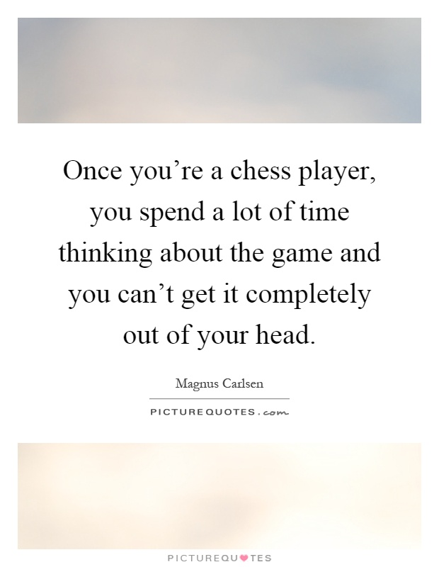 Once you're a chess player, you spend a lot of time thinking about the game and you can't get it completely out of your head Picture Quote #1