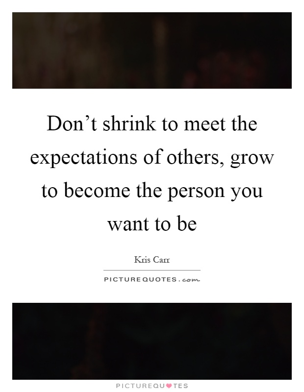 dont-shrink-to-meet-the-expectations-of-others-grow-to-become-the-person-you-want-to-be-quote-1.jpg