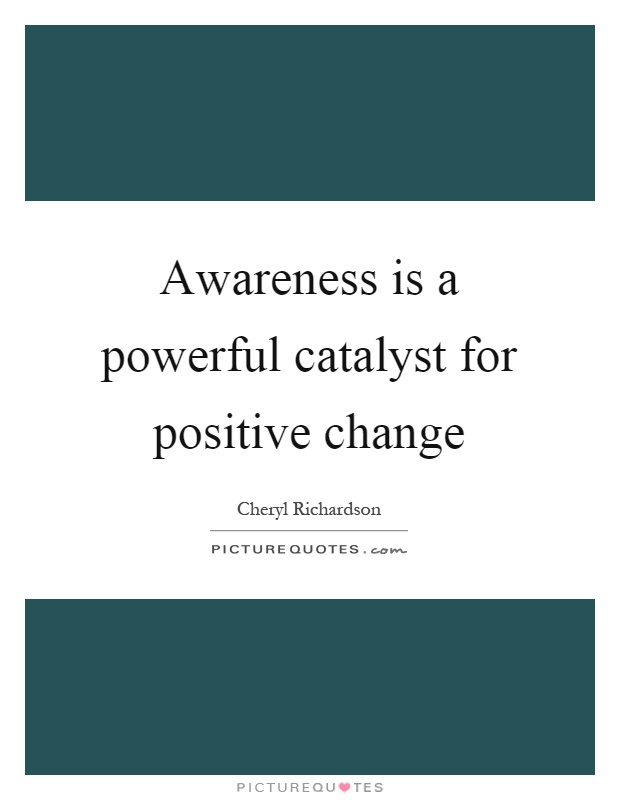 Awareness is a powerful catalyst for positive change Picture Quote #1