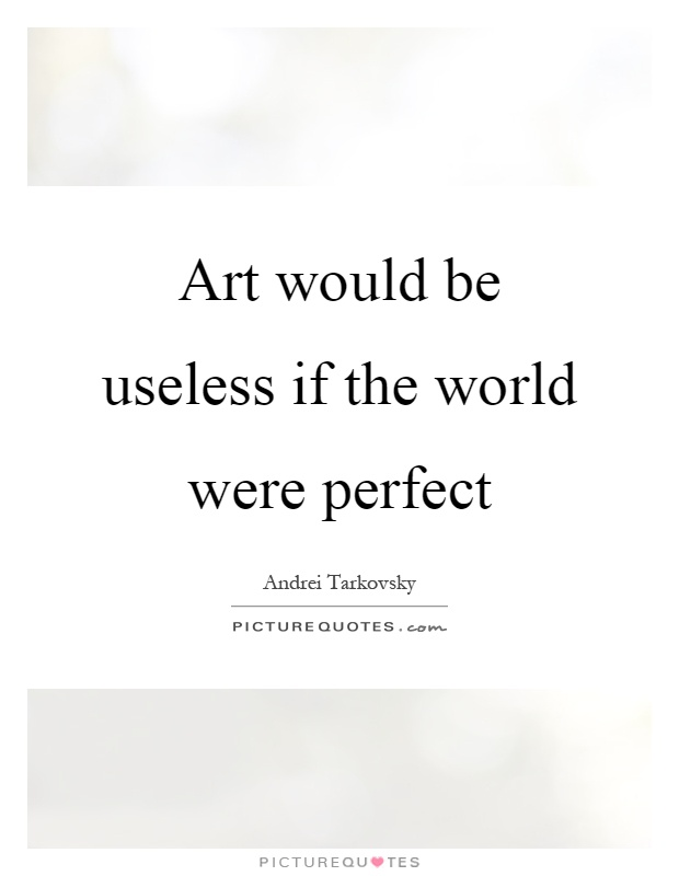 Art would be useless if the world were perfect Picture Quote #1