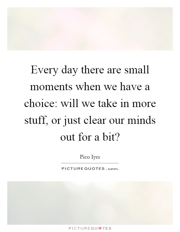 Every day there are small moments when we have a choice: will we take in more stuff, or just clear our minds out for a bit? Picture Quote #1