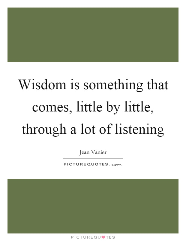 Wisdom is something that comes, little by little, through a lot of listening Picture Quote #1
