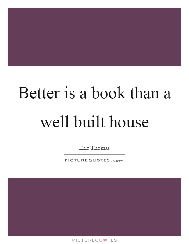 Better is a book than a well built house Picture Quote #1