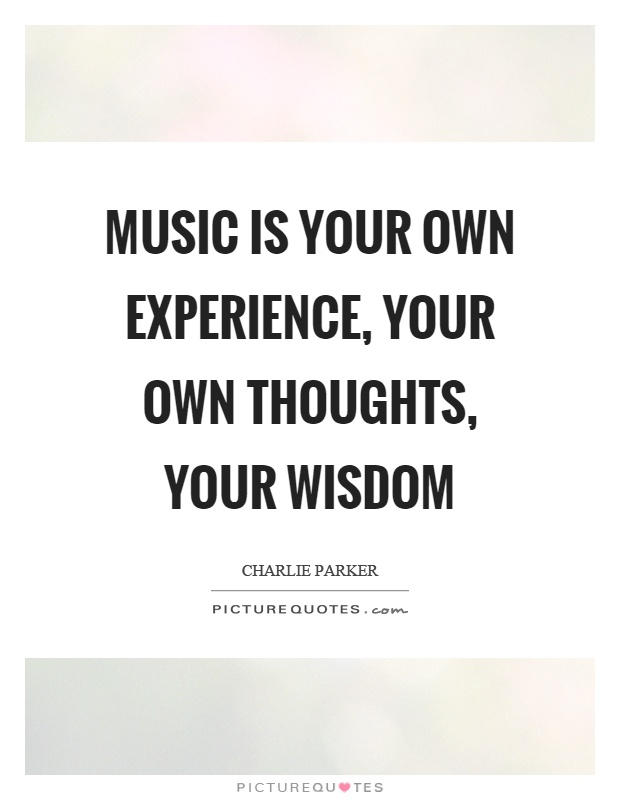 Music is your own experience, your own thoughts, your wisdom Picture Quote #1