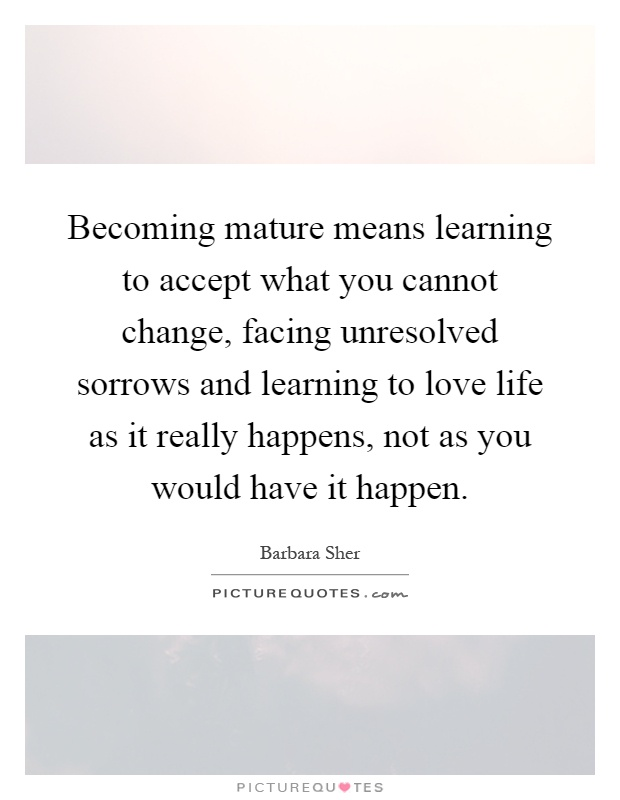 Becoming mature means learning to accept what you cannot change, facing unresolved sorrows and learning to love life as it really happens, not as you would have it happen Picture Quote #1