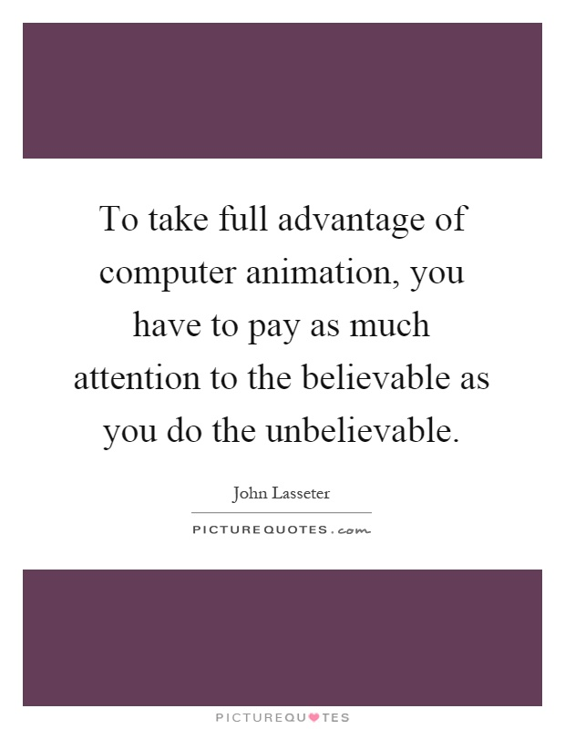 To take full advantage of computer animation, you have to pay as much attention to the believable as you do the unbelievable Picture Quote #1