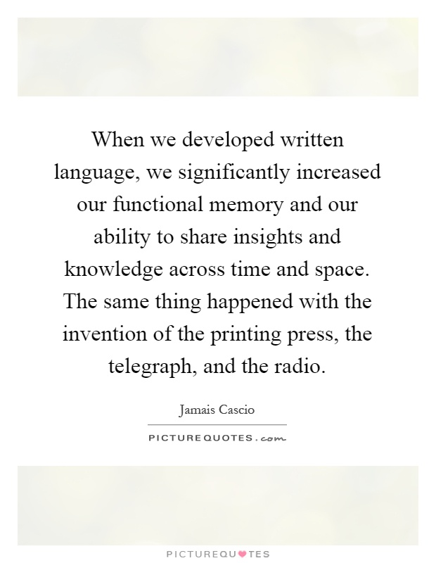 When we developed written language, we significantly increased our functional memory and our ability to share insights and knowledge across time and space. The same thing happened with the invention of the printing press, the telegraph, and the radio Picture Quote #1