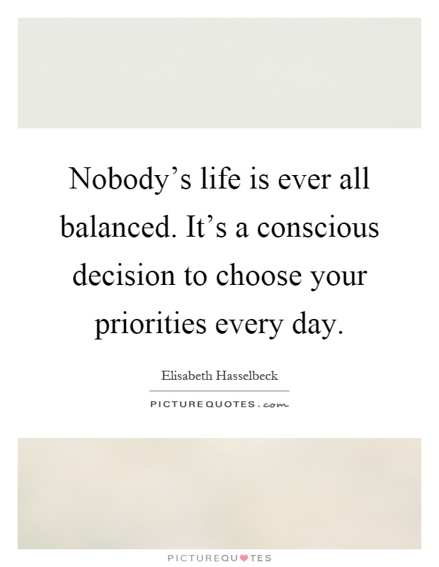 Nobody's life is ever all balanced. It's a conscious decision to choose your priorities every day Picture Quote #1