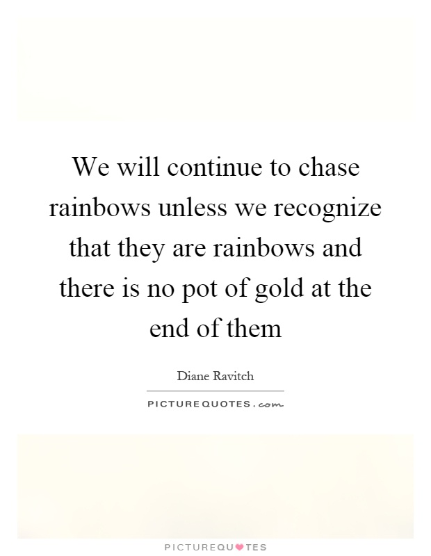 We will continue to chase rainbows unless we recognize that they are rainbows and there is no pot of gold at the end of them Picture Quote #1