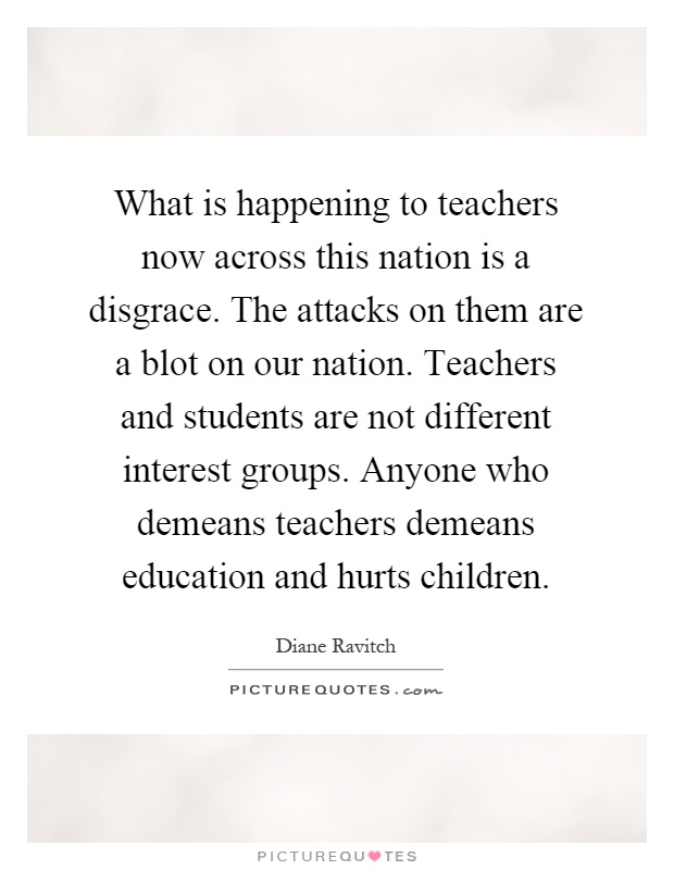What is happening to teachers now across this nation is a disgrace. The attacks on them are a blot on our nation. Teachers and students are not different interest groups. Anyone who demeans teachers demeans education and hurts children Picture Quote #1