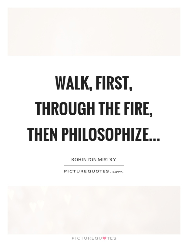 Walk, first, through the fire, then philosophize Picture Quote #1