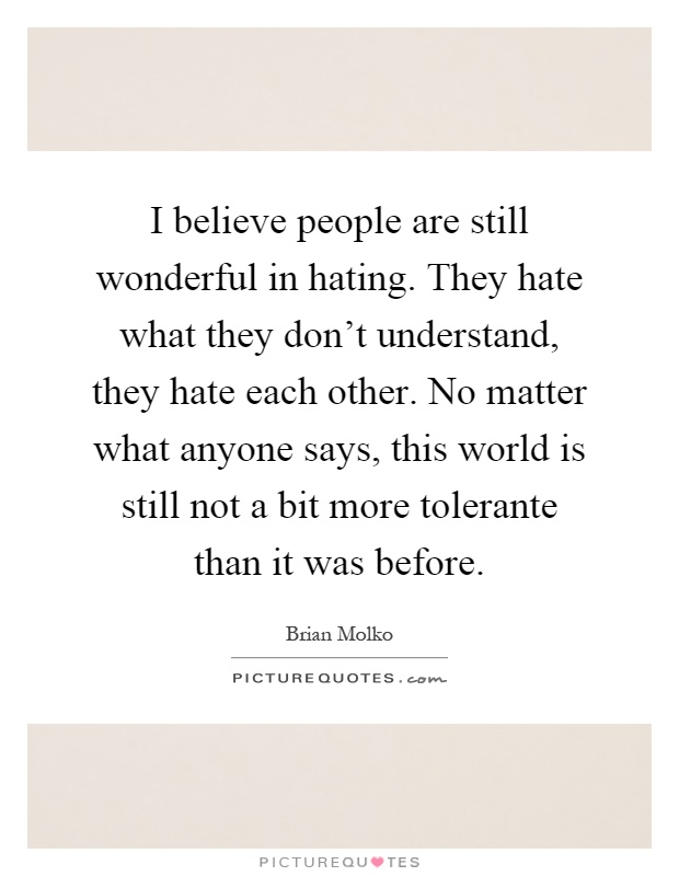 I believe people are still wonderful in hating. They hate what they don't understand, they hate each other. No matter what anyone says, this world is still not a bit more tolerante than it was before Picture Quote #1