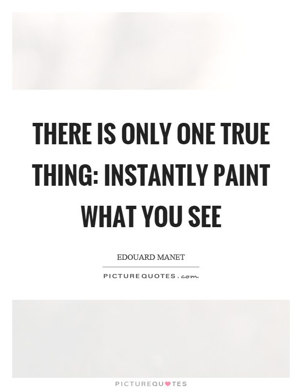 There is only one true thing: Instantly paint what you see Picture Quote #1