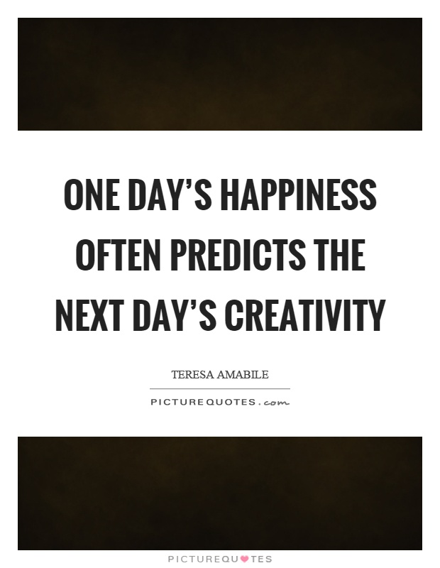 One day's happiness often predicts the next day's creativity Picture Quote #1