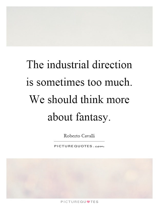 The industrial direction is sometimes too much. We should think more about fantasy Picture Quote #1