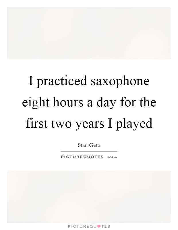 I practiced saxophone eight hours a day for the first two years I played Picture Quote #1