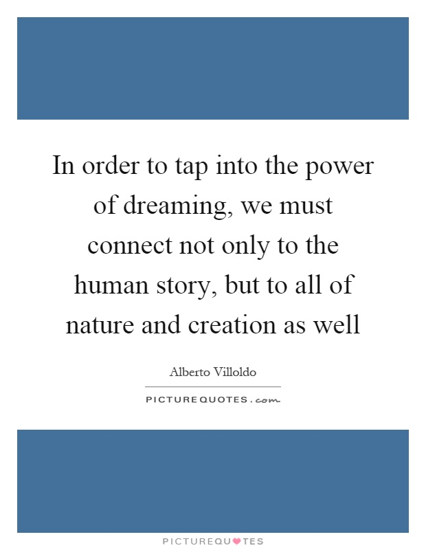 In order to tap into the power of dreaming, we must connect not only to the human story, but to all of nature and creation as well Picture Quote #1