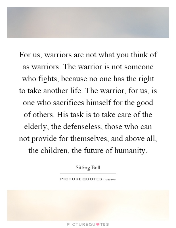For us, warriors are not what you think of as warriors. The warrior is not someone who fights, because no one has the right to take another life. The warrior, for us, is one who sacrifices himself for the good of others. His task is to take care of the elderly, the defenseless, those who can not provide for themselves, and above all, the children, the future of humanity Picture Quote #1