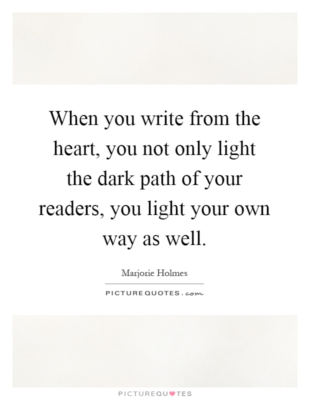 When you write from the heart, you not only light the dark path of your readers, you light your own way as well Picture Quote #1