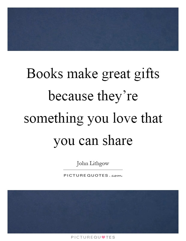 Books make great gifts because they're something you love...  Picture Quotes