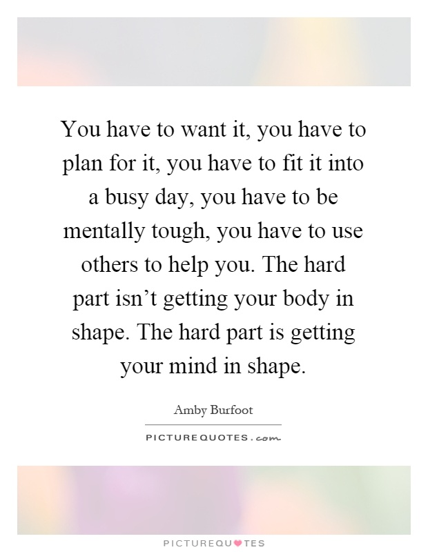 You have to want it, you have to plan for it, you have to fit it into a busy day, you have to be mentally tough, you have to use others to help you. The hard part isn't getting your body in shape. The hard part is getting your mind in shape Picture Quote #1
