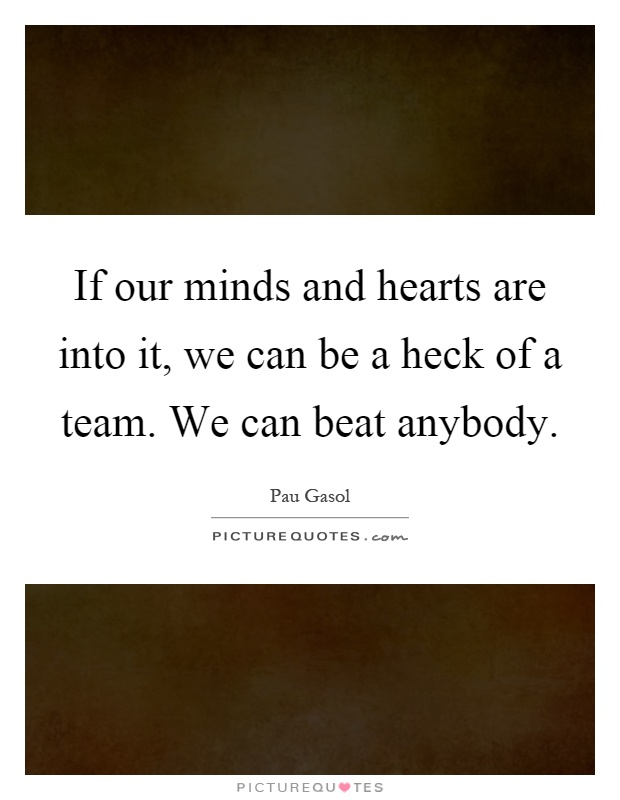 If our minds and hearts are into it, we can be a heck of a team. We can beat anybody Picture Quote #1