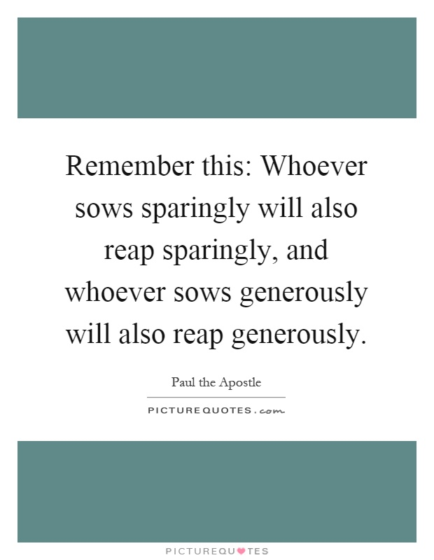 Remember this: Whoever sows sparingly will also reap sparingly, and whoever sows generously will also reap generously Picture Quote #1
