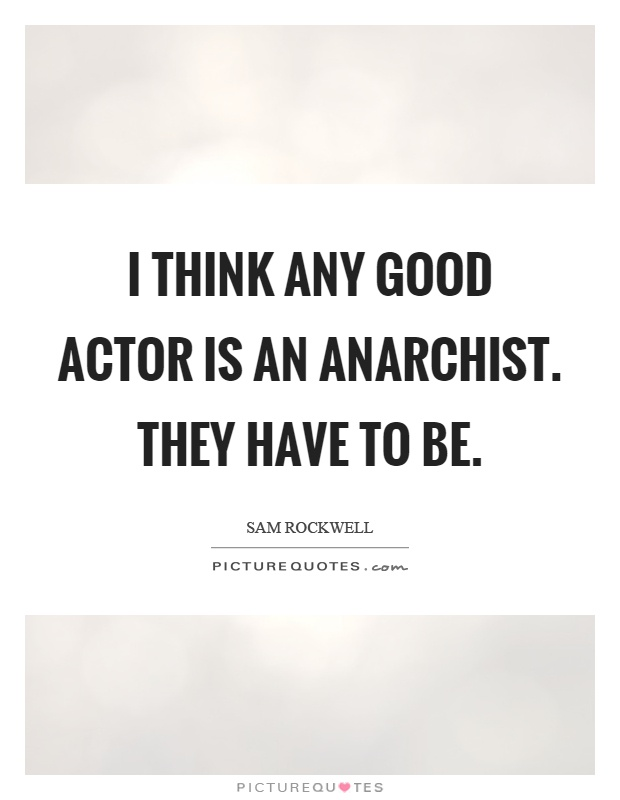 I think any good actor is an anarchist. They have to be Picture Quote #1
