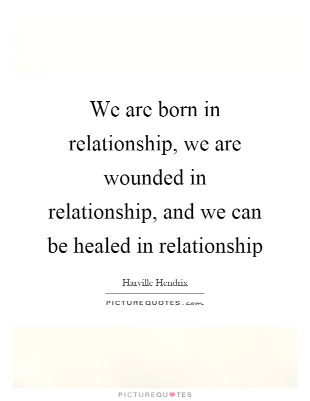 We are born in relationship, we are wounded in relationship, and we can be healed in relationship Picture Quote #1