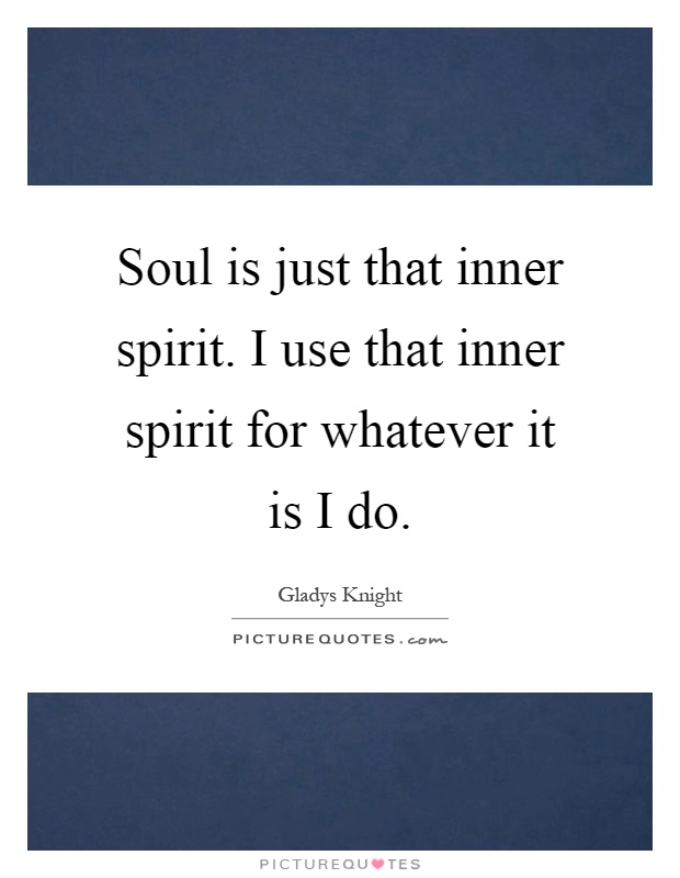 Soul is just that inner spirit. I use that inner spirit for whatever it is I do Picture Quote #1