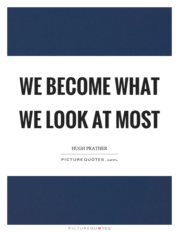 We become what we look at most Picture Quote #1